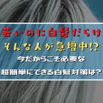 若いのに白髪だらけになる人が急増中!?今だからこそできる超簡単にできる白髪対策は?