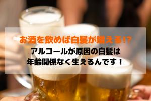 お酒を飲めば白髪が増える!?アルコールが原因の白髪は年齢関係なく生えるんです!