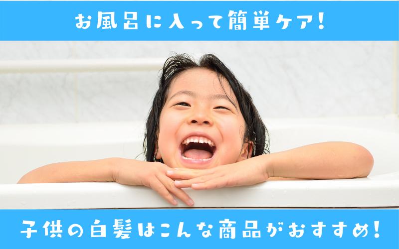 お風呂に入って簡単ケア!子供の白髪はこんな商品がおすすめです