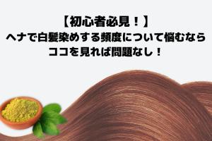 【初心者必見!】ヘナで白髪染めする頻度について悩むならココを見れば問題なし!