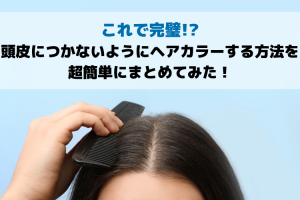 これで完璧!?頭皮につかないようにヘアカラーする方法を超簡単にまとめてみた!