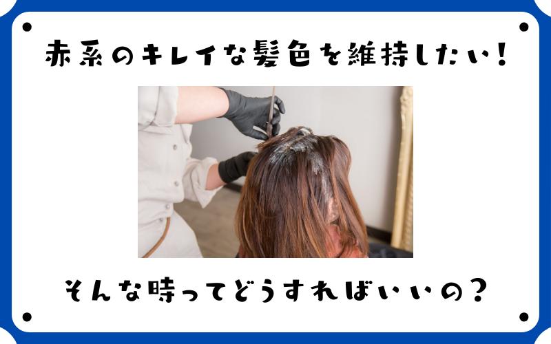 赤系のキレイな髪色を維持したい!そんな時ってどうすればいいの?
