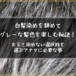 白髪染めを辞めてグレーな髪色を楽しむ秘訣!あえて染めない選択肢を選ぶアナタに必要な事