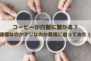 コーヒーが白髪に繋がる?迷信なのかマジなのか真相に迫ってみた!